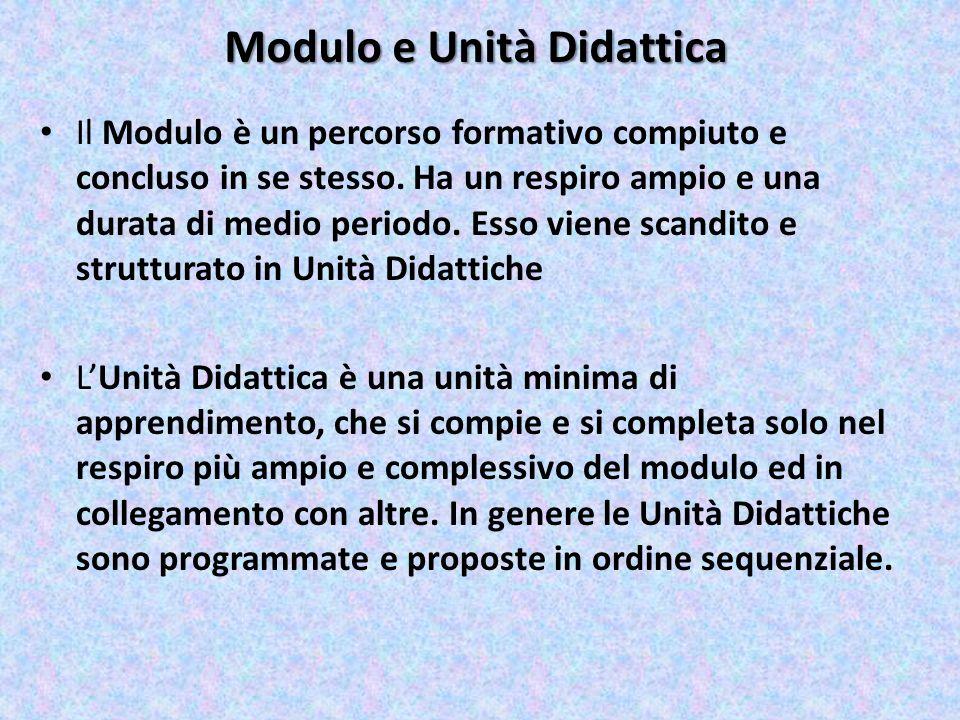 Modulo e Unità Didattica Il Modulo è un percorso formativo compiuto e concluso in se stesso. Ha un respiro ampio e una durata di medio periodo. Esso v