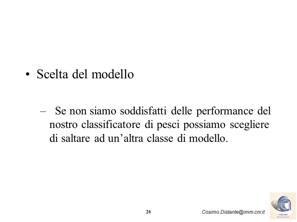 26 Cosimo.Distante@imm.cnr.it Scelta del modello –Se non siamo soddisfatti delle performance del nostro classificatore di pesci possiamo scegliere di