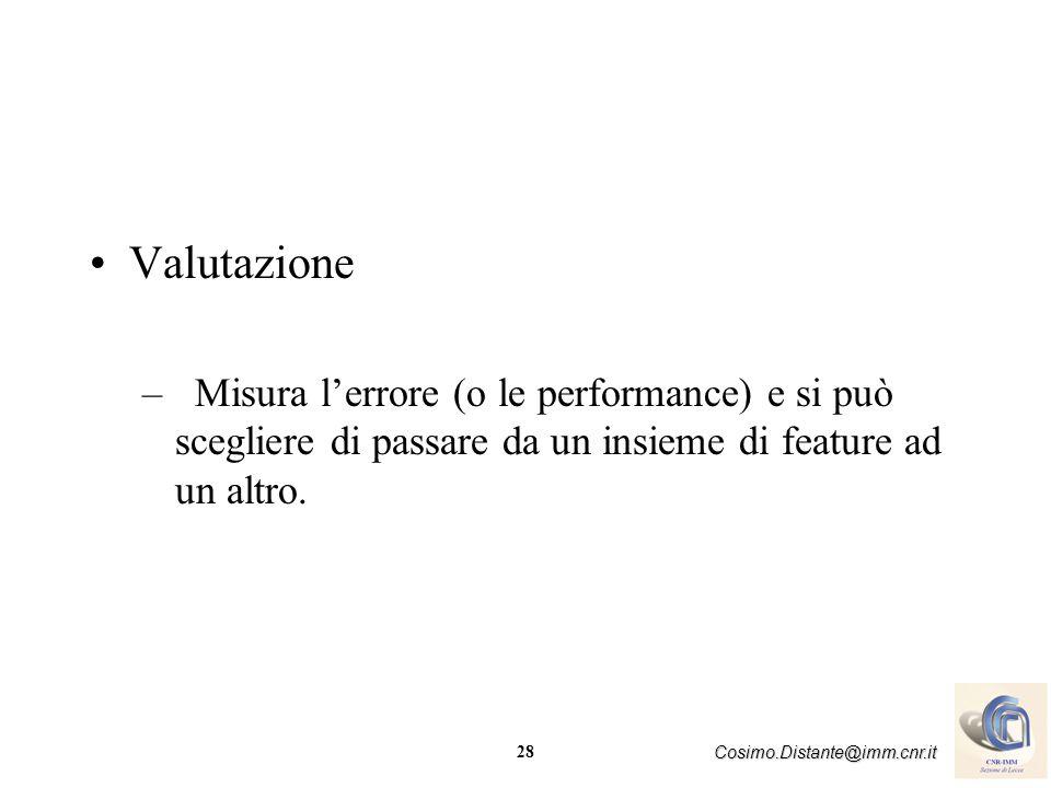 28 Cosimo.Distante@imm.cnr.it Valutazione –Misura lerrore (o le performance) e si può scegliere di passare da un insieme di feature ad un altro.