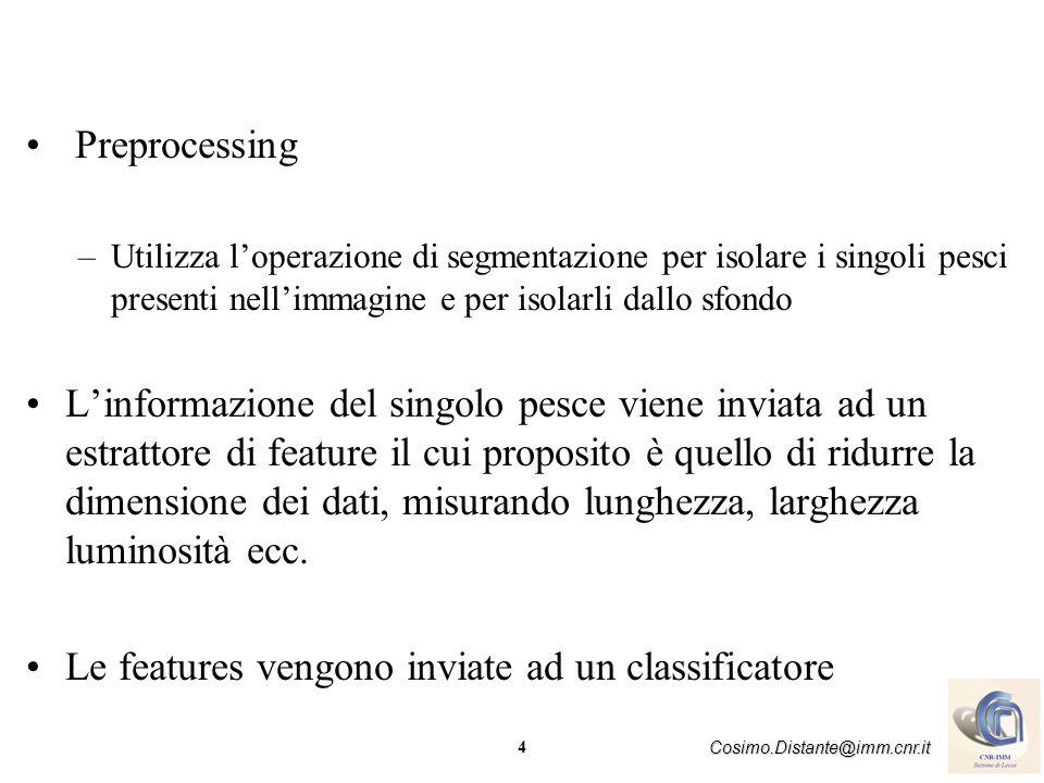 4 Cosimo.Distante@imm.cnr.it Preprocessing –Utilizza loperazione di segmentazione per isolare i singoli pesci presenti nellimmagine e per isolarli dal