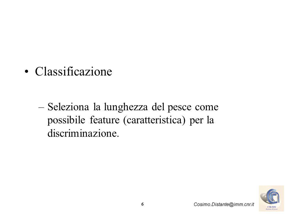6 Cosimo.Distante@imm.cnr.it Classificazione –Seleziona la lunghezza del pesce come possibile feature (caratteristica) per la discriminazione.