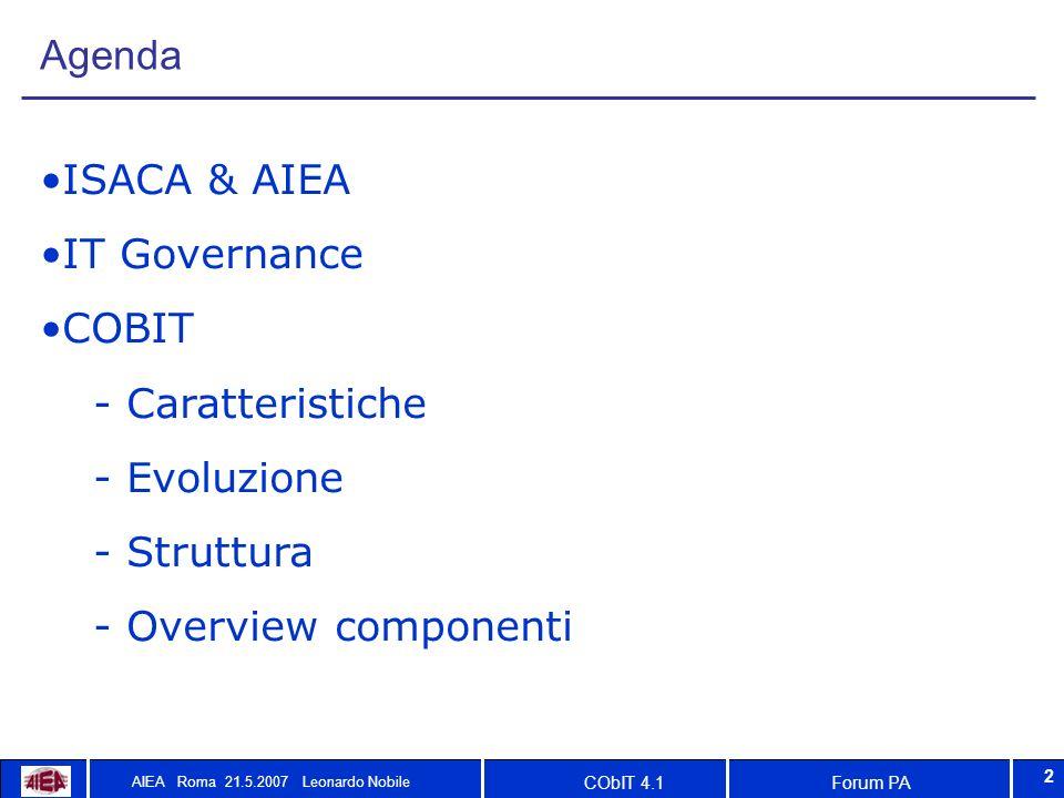Forum PACObIT 4.1 AIEA Roma 21.5.2007 Leonardo Nobile 2 Agenda ISACA & AIEA IT Governance COBIT  Caratteristiche  Evoluzione  Struttura  Overview componenti
