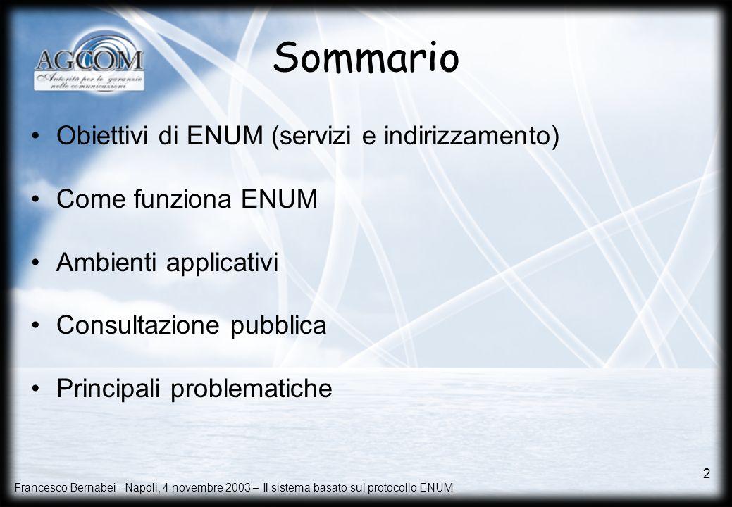 Francesco Bernabei - Napoli, 4 novembre 2003 – Il sistema basato sul protocollo ENUM 2 Sommario Obiettivi di ENUM (servizi e indirizzamento) Come funz