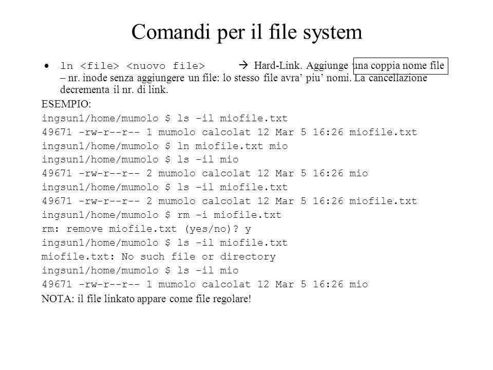 Comandi per il file system ln Hard-Link. Aggiunge una coppia nome file – nr. inode senza aggiungere un file: lo stesso file avra piu nomi. La cancella