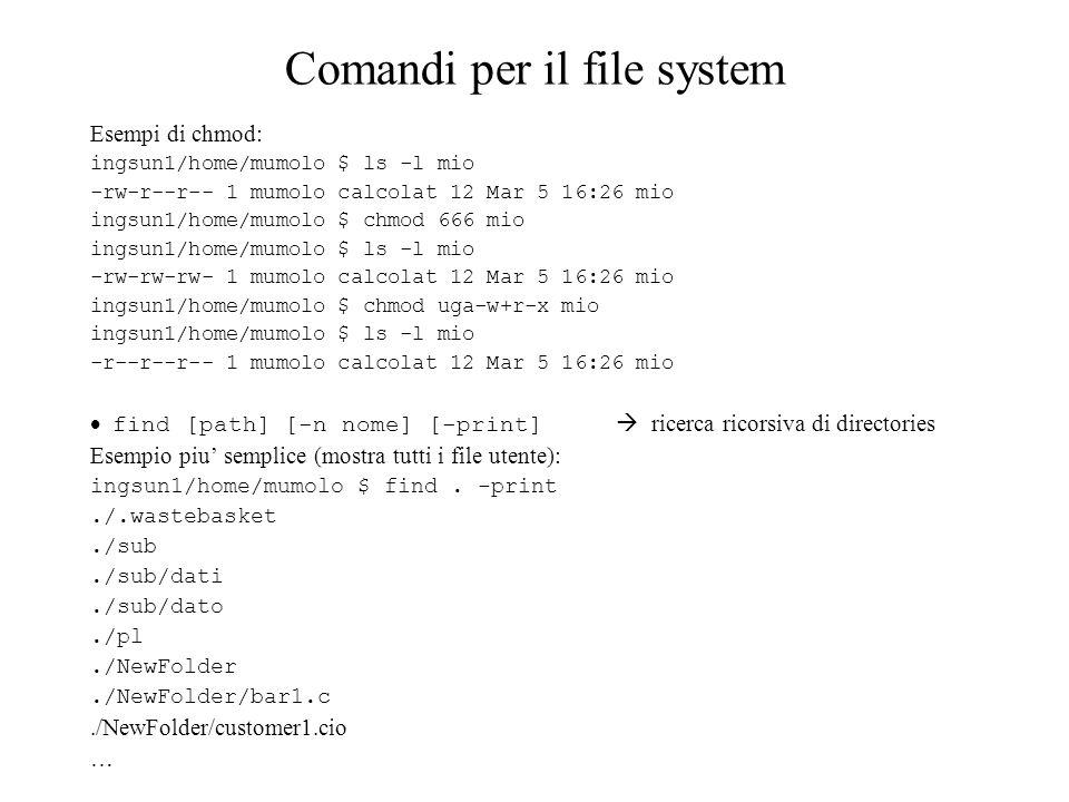 Comandi per il file system Esempi di chmod: ingsun1/home/mumolo $ ls -l mio -rw-r--r-- 1 mumolo calcolat 12 Mar 5 16:26 mio ingsun1/home/mumolo $ chmo