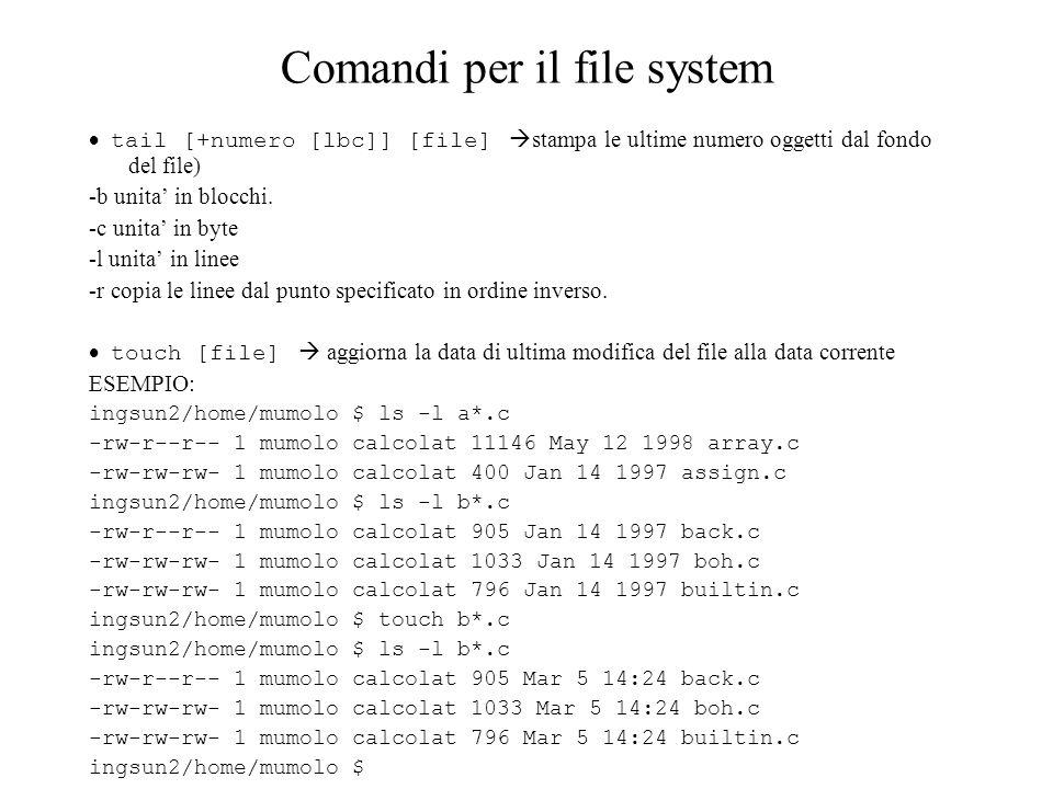 Comandi per il file system tail [+numero [lbc]] [file] stampa le ultime numero oggetti dal fondo del file) -b unita in blocchi. -c unita in byte -l un