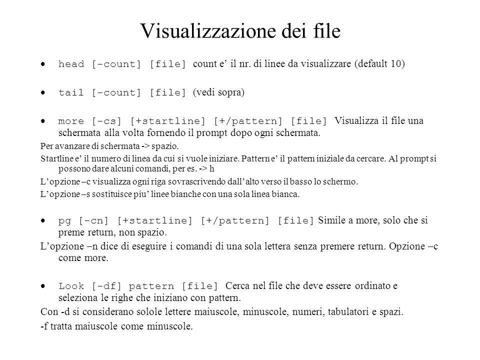 Visualizzazione dei file head [-count] [file] count e il nr. di linee da visualizzare (default 10) tail [-count] [file] (vedi sopra) more [-cs] [+star