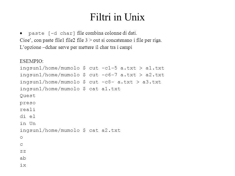 Filtri in Unix paste [-d char] file combina colonne di dati. Cioe, con paste file1 file2 file 3 > out si concatenano i file per riga. Lopzione –dchar