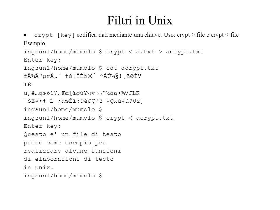 Filtri in Unix crypt [key] codifica dati mediante una chiave. Uso: crypt > file e crypt < file Esempio ingsun1/home/mumolo $ crypt acrypt.txt Enter ke