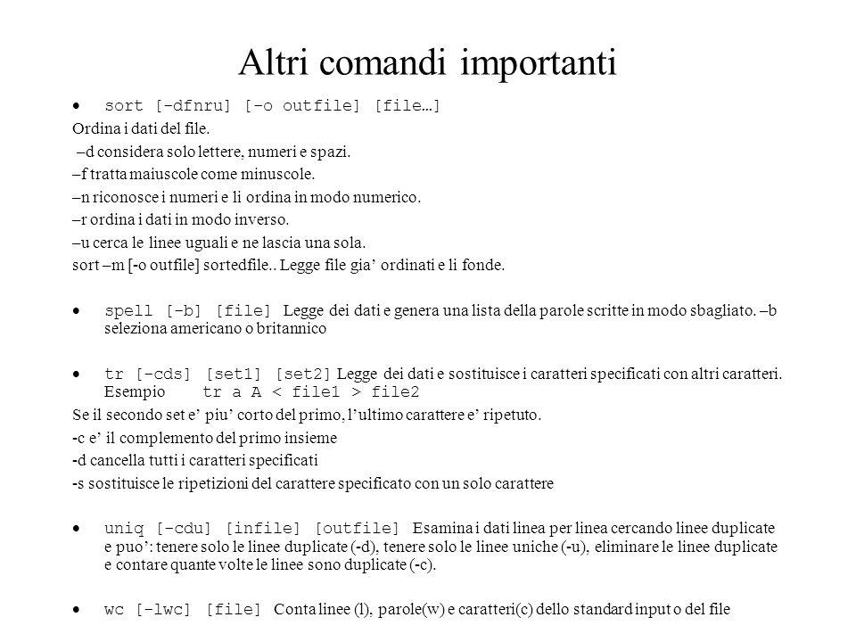 Altri comandi importanti sort [-dfnru] [-o outfile] [file…] Ordina i dati del file. –d considera solo lettere, numeri e spazi. –f tratta maiuscole com