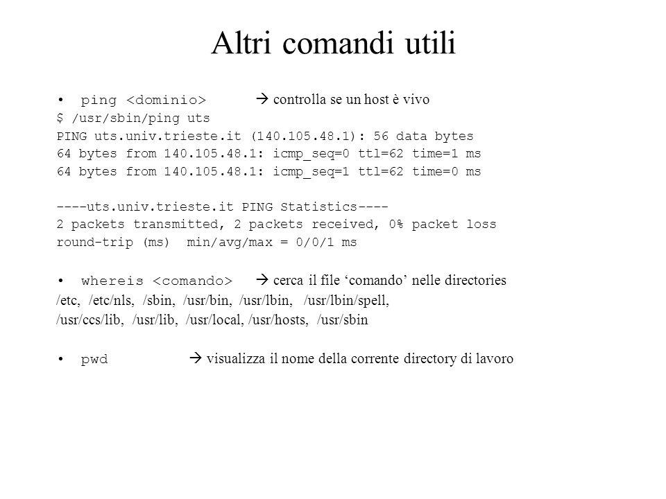 Altri comandi utili ping controlla se un host è vivo $ /usr/sbin/ping uts PING uts.univ.trieste.it (140.105.48.1): 56 data bytes 64 bytes from 140.105