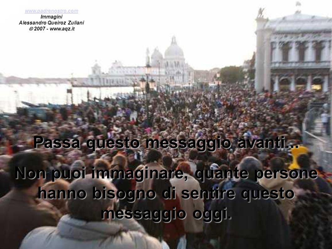 Passa questo messaggio avanti... Non puoi immaginare, quante persone hanno bisogno di sentire questo messaggio oggi. www.padrenostro.com Immagini Ales