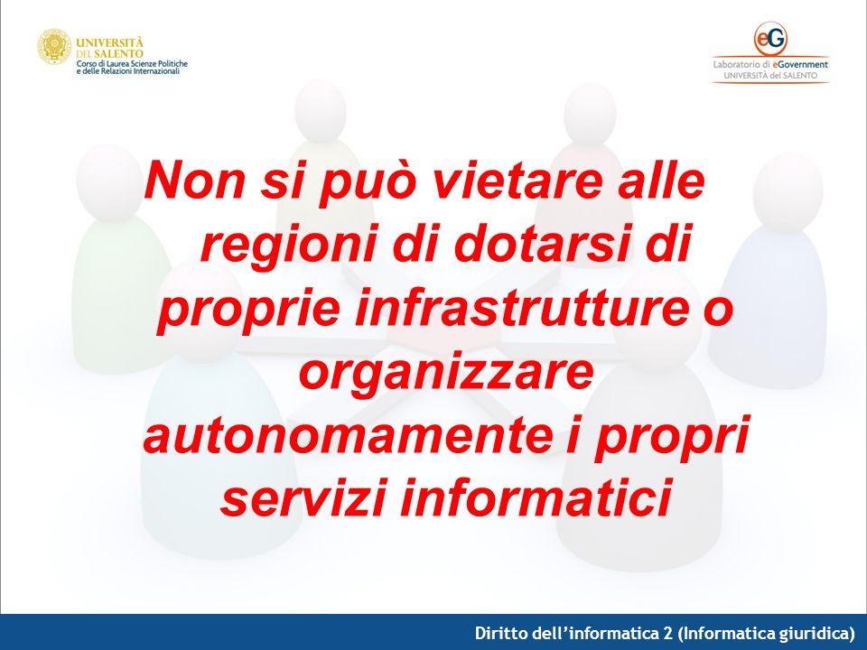 Diritto dellinformatica 2 (Informatica giuridica) Non si può vietare alle regioni di dotarsi di proprie infrastrutture o organizzare autonomamente i p