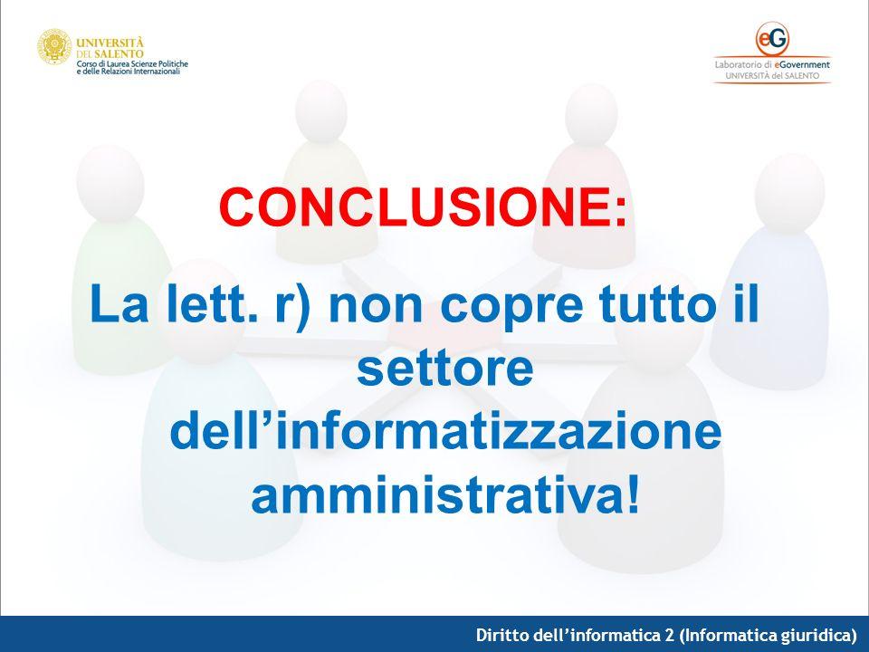 Diritto dellinformatica 2 (Informatica giuridica) CONCLUSIONE: La lett. r) non copre tutto il settore dellinformatizzazione amministrativa!