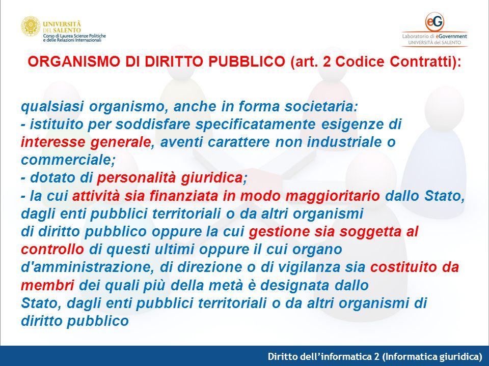 Diritto dellinformatica 2 (Informatica giuridica) ORGANISMO DI DIRITTO PUBBLICO (art. 2 Codice Contratti): qualsiasi organismo, anche in forma societa