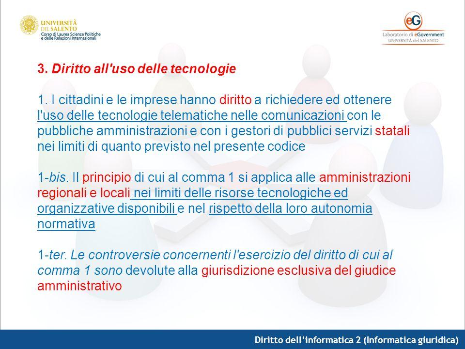 Diritto dellinformatica 2 (Informatica giuridica) 3. Diritto all'uso delle tecnologie 1. I cittadini e le imprese hanno diritto a richiedere ed ottene