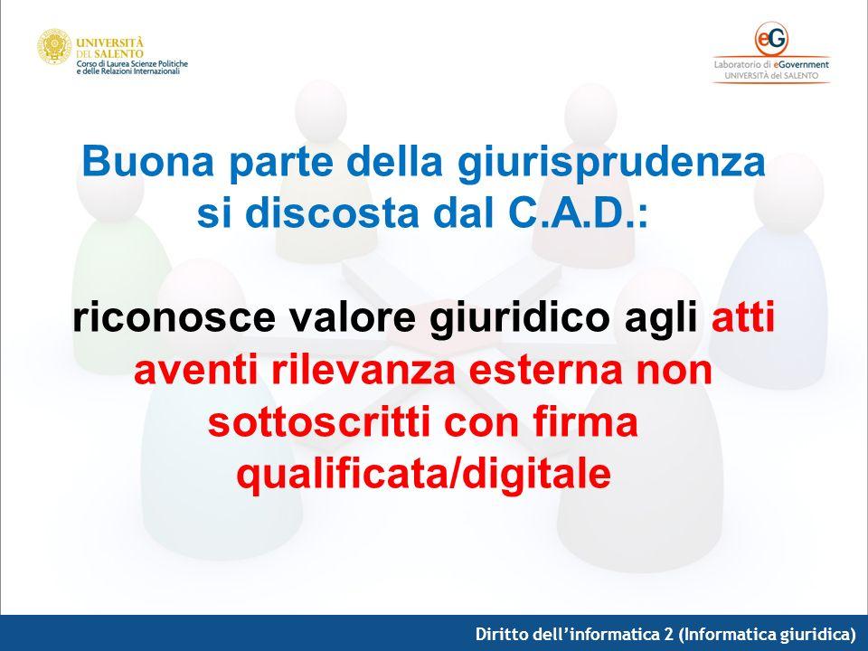 Diritto dellinformatica 2 (Informatica giuridica) Buona parte della giurisprudenza si discosta dal C.A.D.: riconosce valore giuridico agli atti aventi