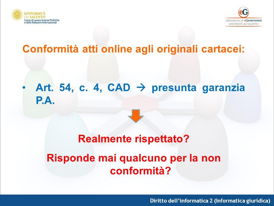 Diritto dellinformatica 2 (Informatica giuridica) Conformità atti online agli originali cartacei: Art. 54, c. 4, CAD presunta garanzia P.A. Realmente