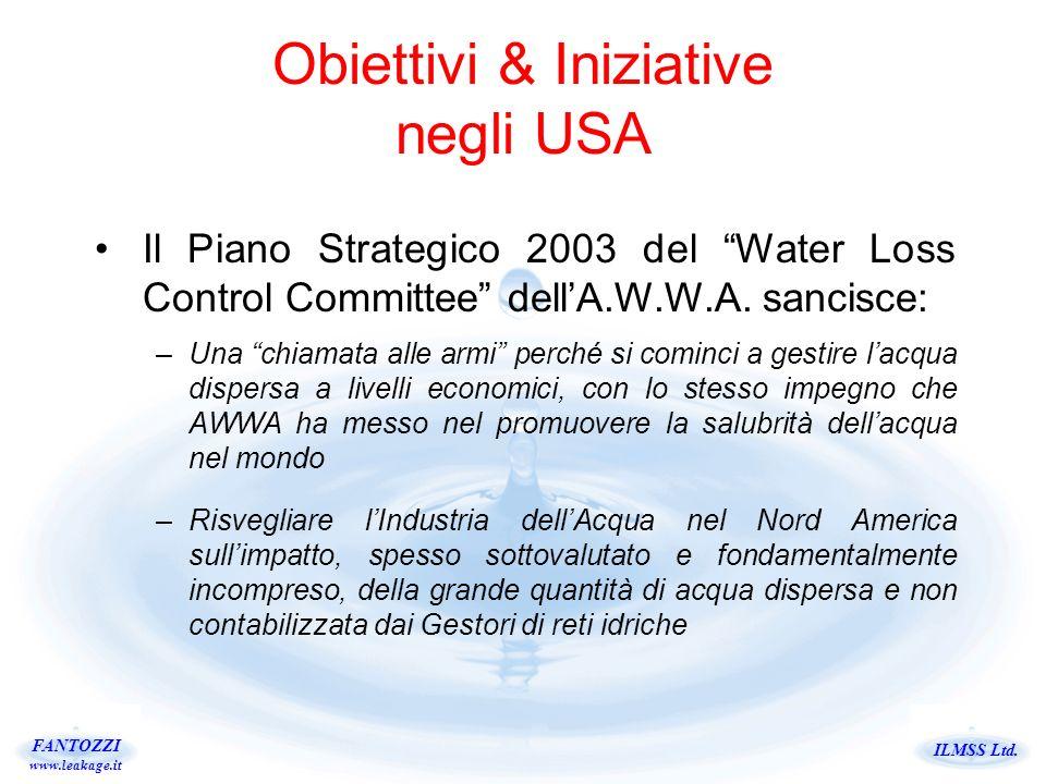 ILMSS Ltd. FANTOZZI www.leakage.it Obiettivi & Iniziative negli USA Il Piano Strategico 2003 del Water Loss Control Committee dellA.W.W.A. sancisce: –