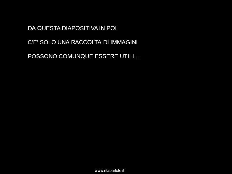 www.ritabartole.it DA QUESTA DIAPOSITIVA IN POI CE SOLO UNA RACCOLTA DI IMMAGINI POSSONO COMUNQUE ESSERE UTILI….