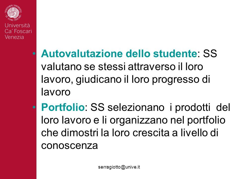 serragiotto@unive.it Autovalutazione dello studente: SS valutano se stessi attraverso il loro lavoro, giudicano il loro progresso di lavoro Portfolio: