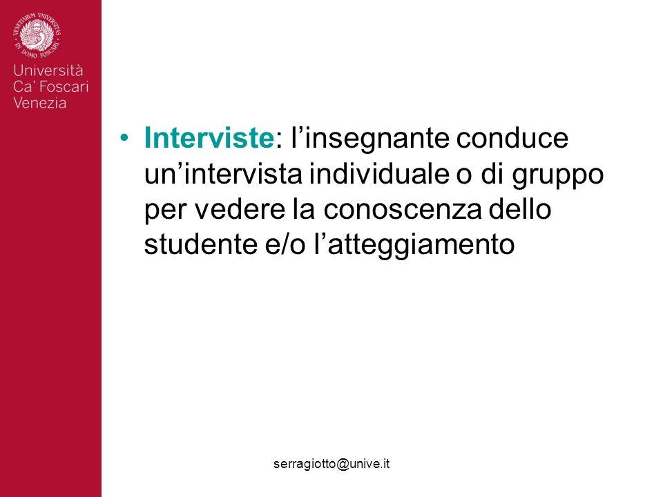 serragiotto@unive.it Interviste: linsegnante conduce unintervista individuale o di gruppo per vedere la conoscenza dello studente e/o latteggiamento