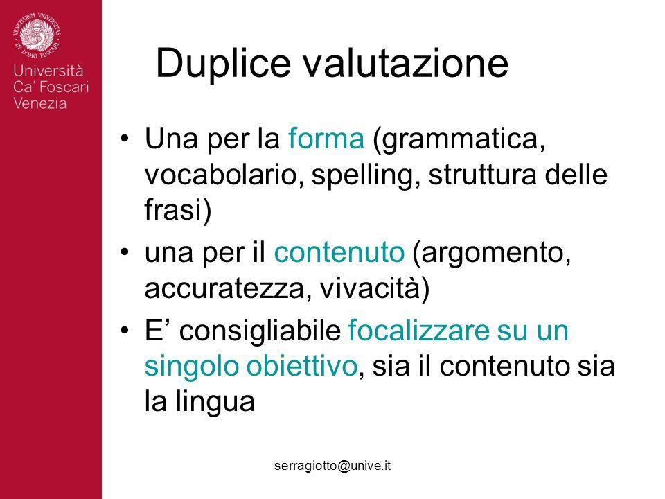 serragiotto@unive.it Duplice valutazione Una per la forma (grammatica, vocabolario, spelling, struttura delle frasi) una per il contenuto (argomento,