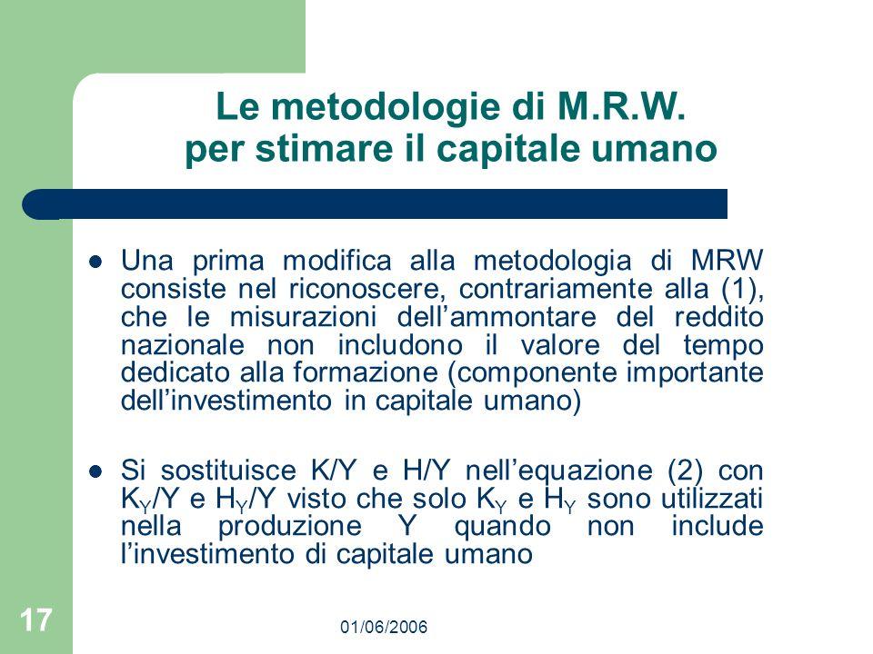 01/06/2006 17 Le metodologie di M.R.W. per stimare il capitale umano Una prima modifica alla metodologia di MRW consiste nel riconoscere, contrariamen