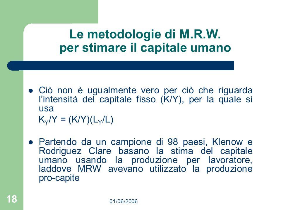 01/06/2006 18 Le metodologie di M.R.W. per stimare il capitale umano Ciò non è ugualmente vero per ciò che riguarda lintensità del capitale fisso (K/Y