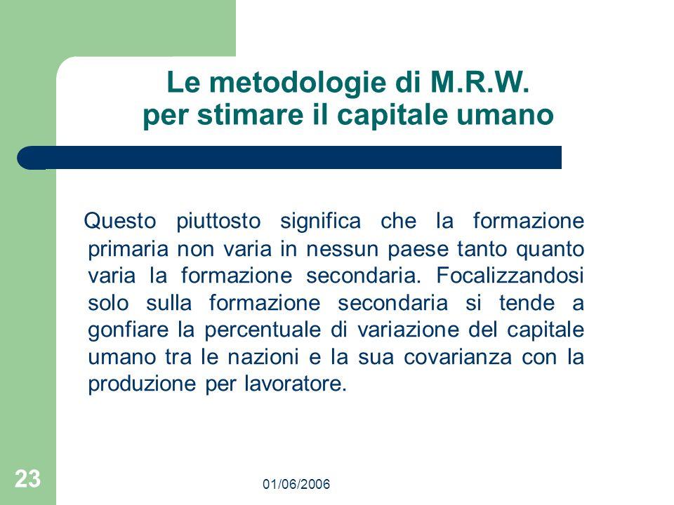 01/06/2006 23 Le metodologie di M.R.W. per stimare il capitale umano Questo piuttosto significa che la formazione primaria non varia in nessun paese t