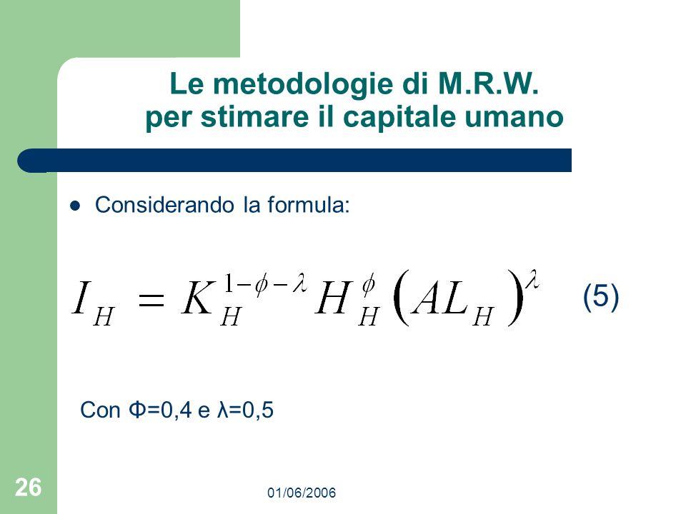 01/06/2006 26 Le metodologie di M.R.W. per stimare il capitale umano Considerando la formula: (5) Con Φ=0,4 e λ=0,5