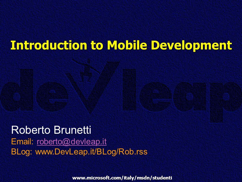 www.microsoft.com/italy/msdn/studenti Introduction to Mobile Development Roberto Brunetti Email: roberto@devleap.itroberto@devleap.it BLog: www.DevLea