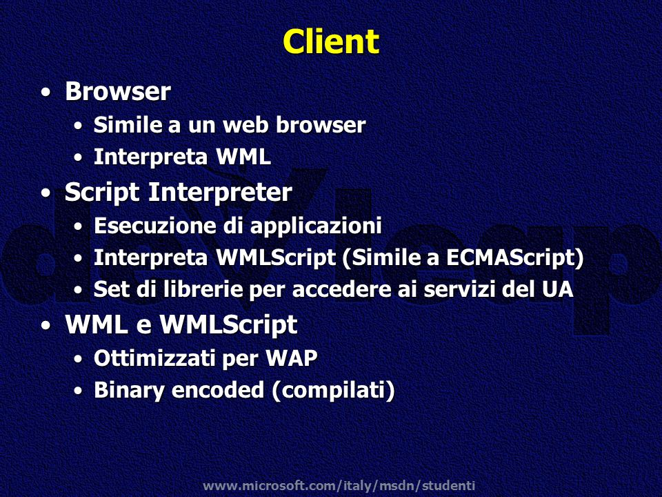 www.microsoft.com/italy/msdn/studenti Client BrowserBrowser Simile a un web browserSimile a un web browser Interpreta WMLInterpreta WML Script Interpr
