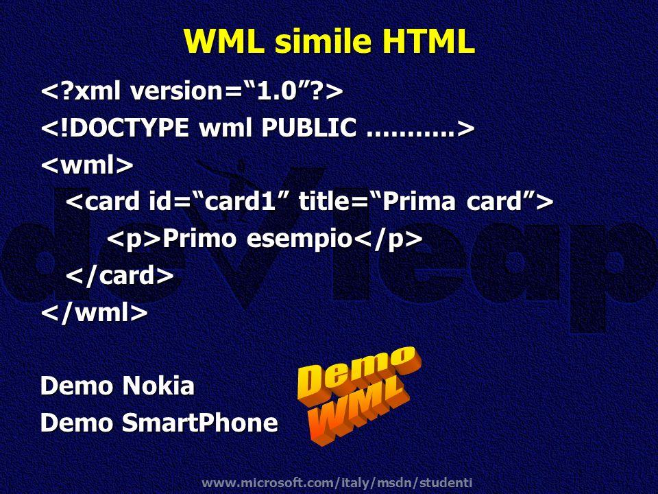 www.microsoft.com/italy/msdn/studenti WML simile HTML <wml> Primo esempio Primo esempio </card></wml> Demo Nokia Demo SmartPhone