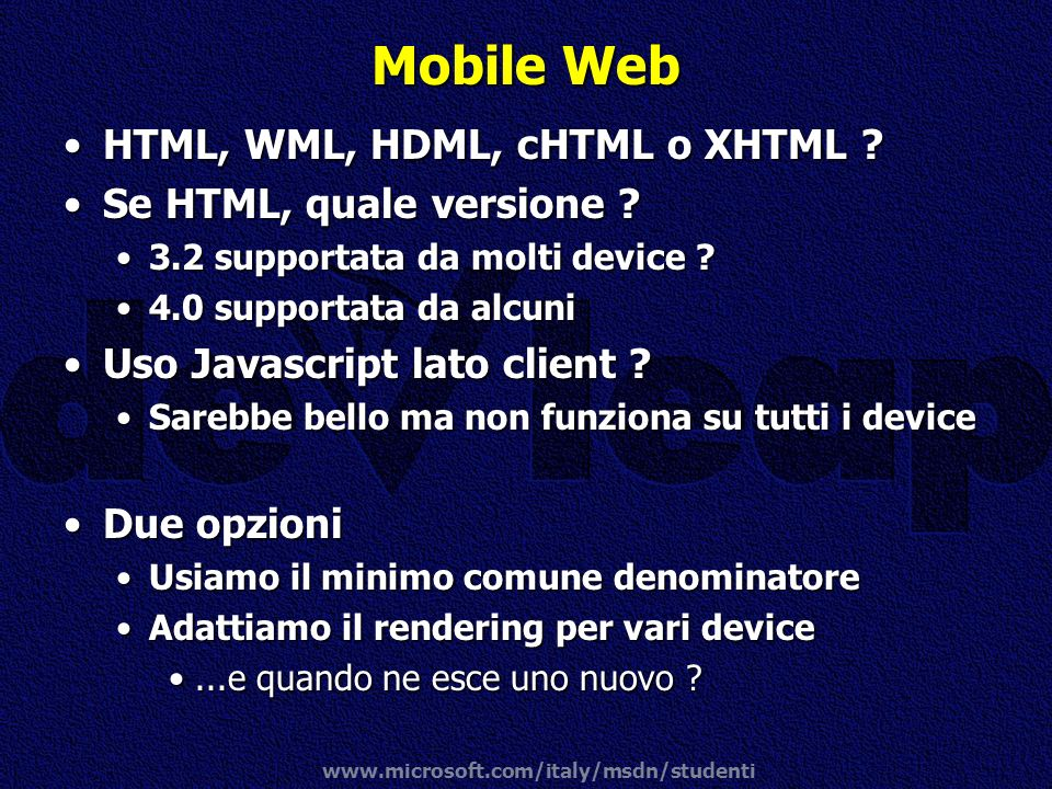 www.microsoft.com/italy/msdn/studenti Mobile Web HTML, WML, HDML, cHTML o XHTML ?HTML, WML, HDML, cHTML o XHTML ? Se HTML, quale versione ?Se HTML, qu