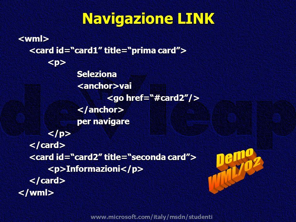 www.microsoft.com/italy/msdn/studenti Navigazione LINK <wml> <p>Seleziona<anchor>vai </anchor> per navigare </p></card> <p>Informazioni</p></card></wm