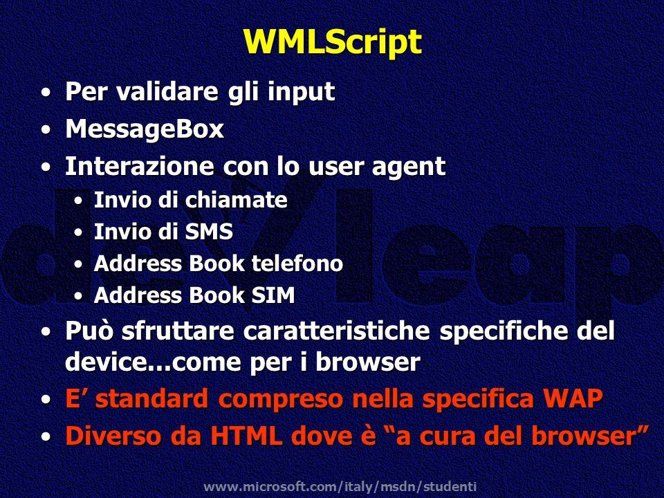 www.microsoft.com/italy/msdn/studenti WMLScript Per validare gli inputPer validare gli input MessageBoxMessageBox Interazione con lo user agentInteraz