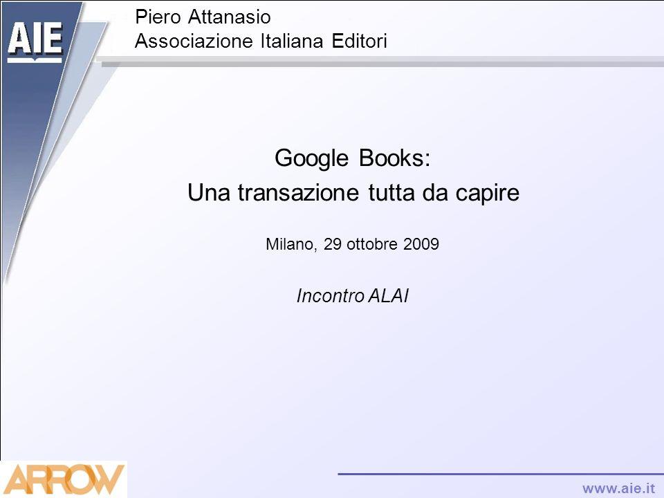 www.aie.it Piero Attanasio Associazione Italiana Editori Google Books: Una transazione tutta da capire Milano, 29 ottobre 2009 Incontro ALAI