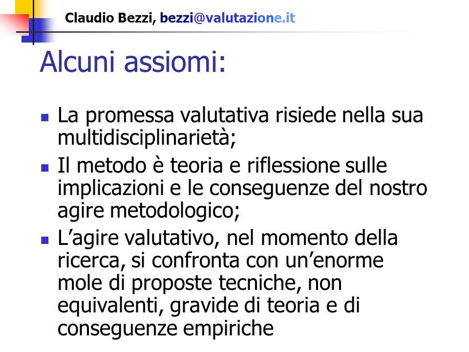 Claudio Bezzi, bezzi@valutazione.it La promessa valutativa risiede nella sua multidisciplinarietà; Il metodo è teoria e riflessione sulle implicazioni e le conseguenze del nostro agire metodologico; Conseguentemente lagire valutativo, nel momento della ricerca, si confronta con unenorme mole di proposte tecniche Alcuni assiomi: è il livello - in un certo senso - ontologico della valutazione; non riguarda semplicemente l accostamento di discipline ma guarda a ciò che Scriven chiama transdisciplina; implica unattenzione al dialogo, al pluralismo, e a forti implicazioni nellambito dei cosiddetti Mixed Methods