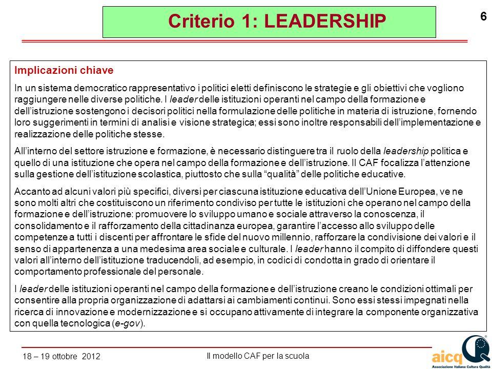 Lautovalutazione delle scuole secondo il modello CAF Il modello CAF per la scuola 18 – 19 ottobre 2012 17 a.sviluppare, attraverso luso delle tecnologie disponibili, un sistema di gestione per lorganizzazione dei processi e delle strutture organizzative coerente con la strategia, la pianificazione operativa, i bisogni e le aspettative dei portatori di interesse; b.definire responsabilità di gestione/di guida (flow chart dellorganizzazione), compiti e competenze; c.definire obiettivi strategici misurabili e risultati attesi concertandoli per lintera organizzazione in relazione alla mission da realizzare; d.definire gli obiettivi in termini di output e outcome (ad es.