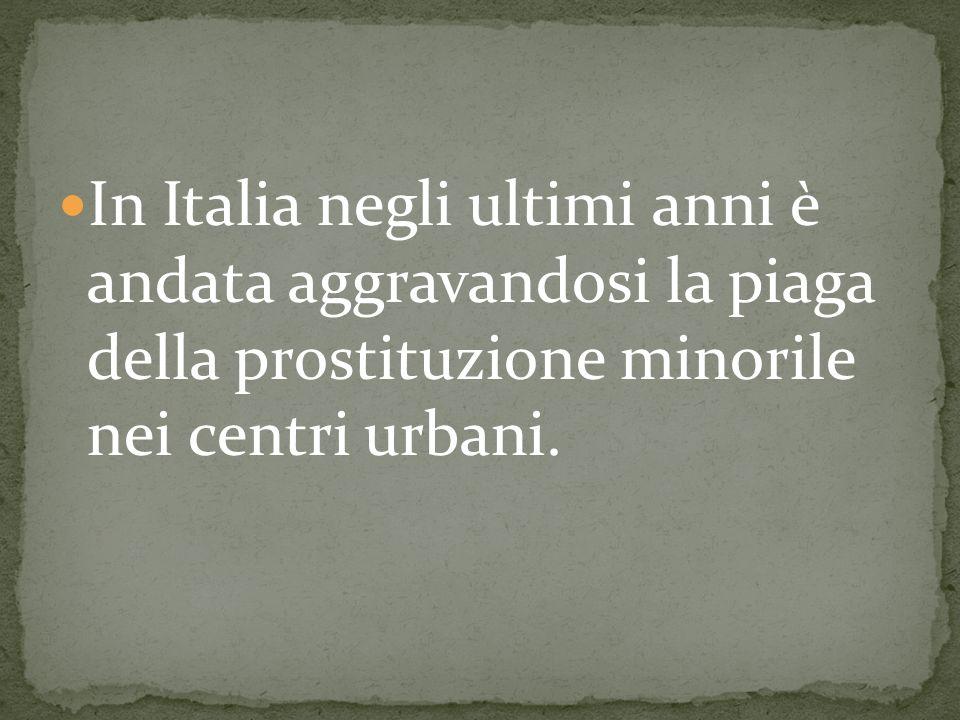 In Italia negli ultimi anni è andata aggravandosi la piaga della prostituzione minorile nei centri urbani.