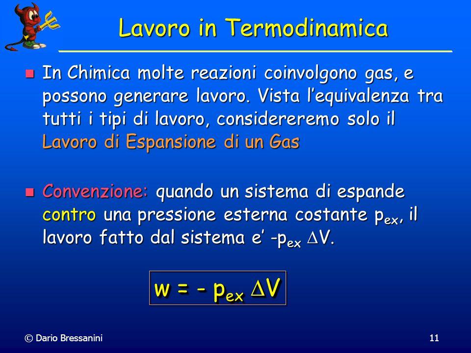 © Dario Bressanini11 Lavoro in Termodinamica In Chimica molte reazioni coinvolgono gas, e possono generare lavoro. Vista lequivalenza tra tutti i tipi