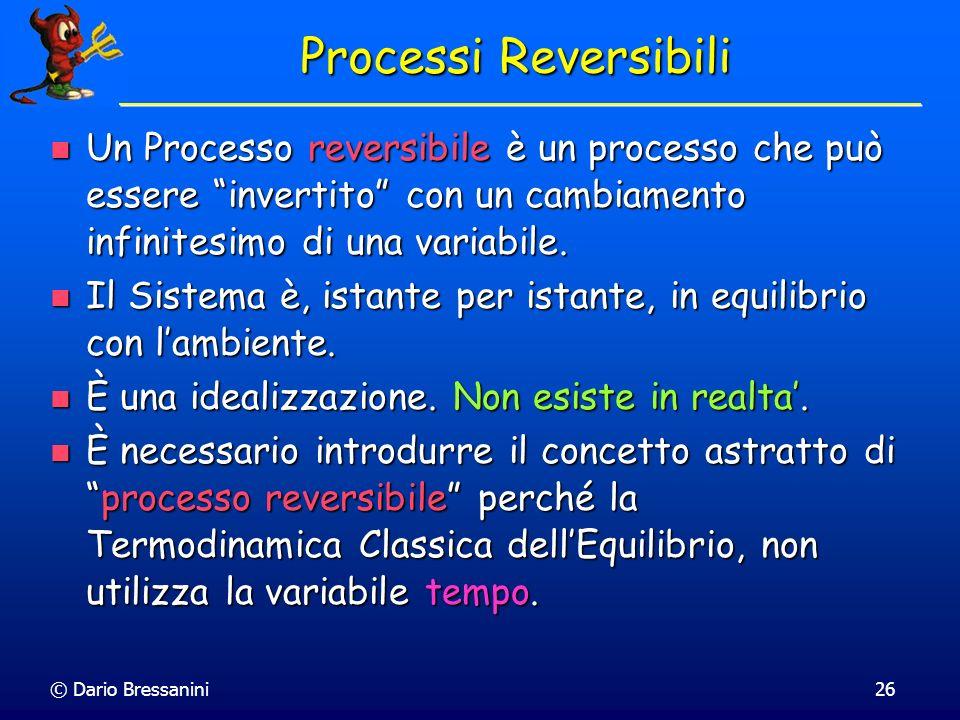 © Dario Bressanini26 Processi Reversibili Un Processo reversibile è un processo che può essere invertito con un cambiamento infinitesimo di una variab