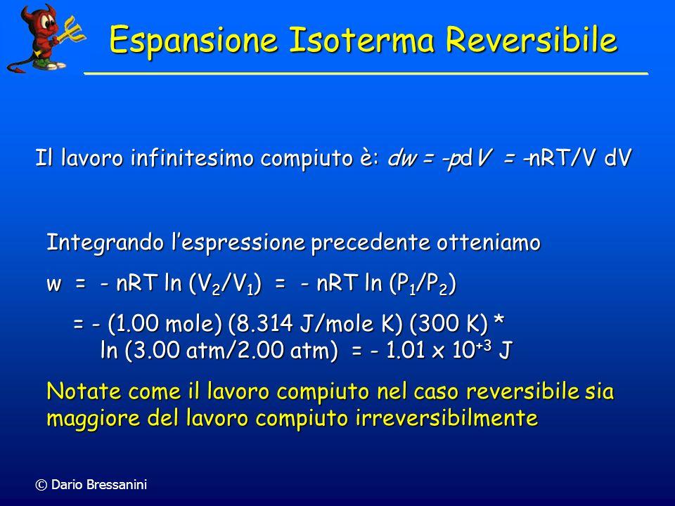 © Dario Bressanini Il lavoro infinitesimo compiuto è: dw = -pdV = -nRT/V dV Integrando lespressione precedente otteniamo w = - nRT ln (V 2 /V 1 ) = -