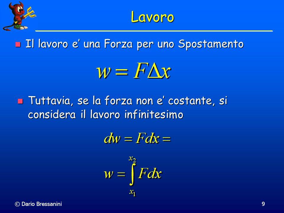 © Dario Bressanini9 Lavoro Il lavoro e una Forza per uno Spostamento Il lavoro e una Forza per uno Spostamento Tuttavia, se la forza non e costante, s