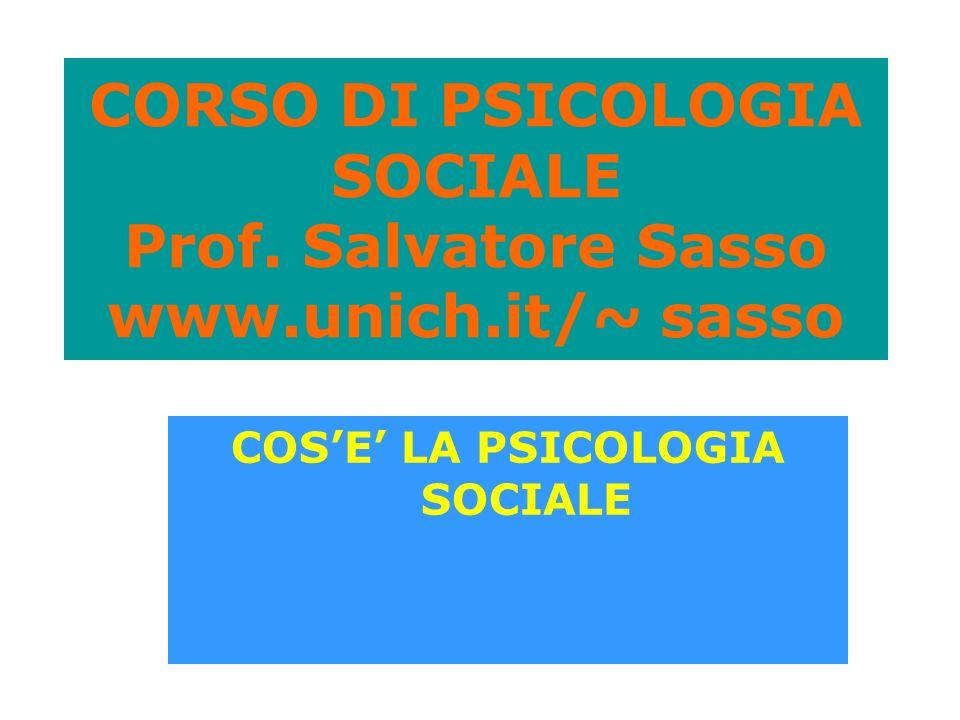 CORSO DI PSICOLOGIA SOCIALE Prof. Salvatore Sasso www.unich.it/~ sasso COSE LA PSICOLOGIA SOCIALE