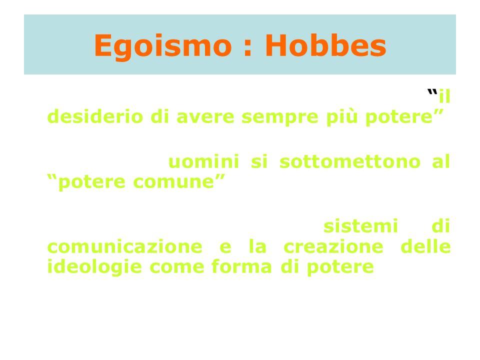 Egoismo : Hobbes unica motivazione umana: il desiderio di avere sempre più potere la vita sociale è resa possibile in quanto gli uomini si sottometton