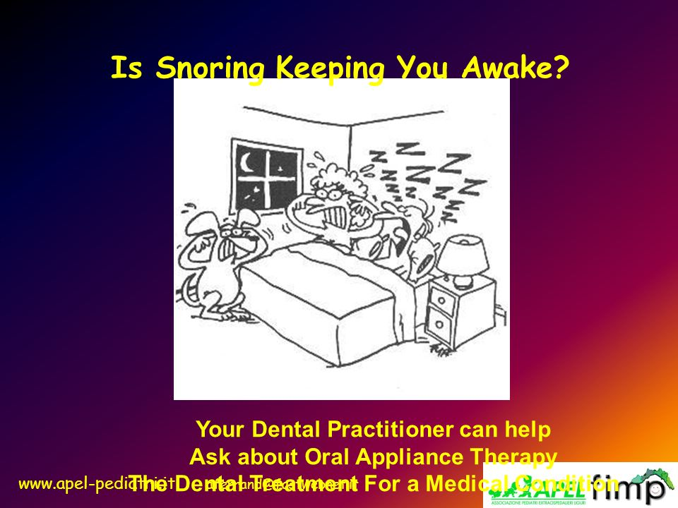 www.apel-pediatri.it aferrand@fastwebnet.it Is Snoring Keeping You Awake? Your Dental Practitioner can help Ask about Oral Appliance Therapy The Denta