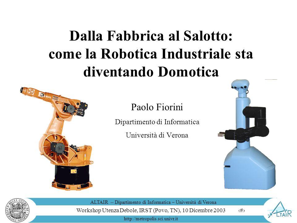 Workshop Utenza Debole, IRST (Povo, TN), 10 Dicembre 2003 ALTAIR -- Dipartimento di Informatica – Università di Verona http://metropolis.sci.univr.it 1 Dalla Fabbrica al Salotto: come la Robotica Industriale sta diventando Domotica Paolo Fiorini Dipartimento di Informatica Università di Verona