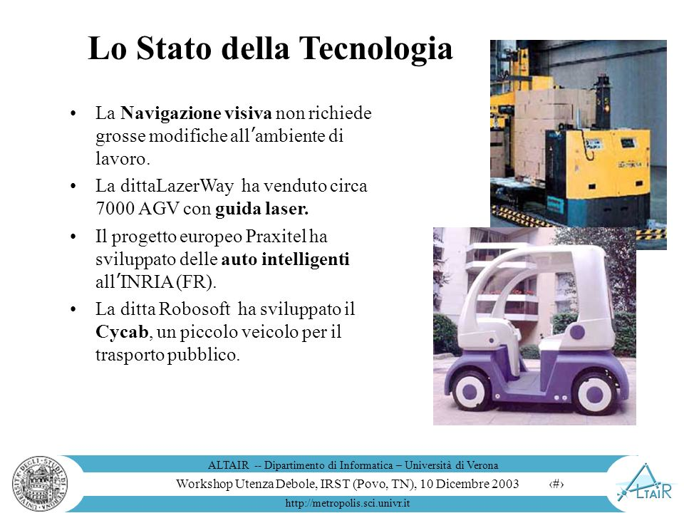 Workshop Utenza Debole, IRST (Povo, TN), 10 Dicembre 2003 ALTAIR -- Dipartimento di Informatica – Università di Verona http://metropolis.sci.univr.it 6 Robot Mobili per Interni HELPMATE è un sistema di trasporto senza guide sul pavimento per lambiente ospedaliero.